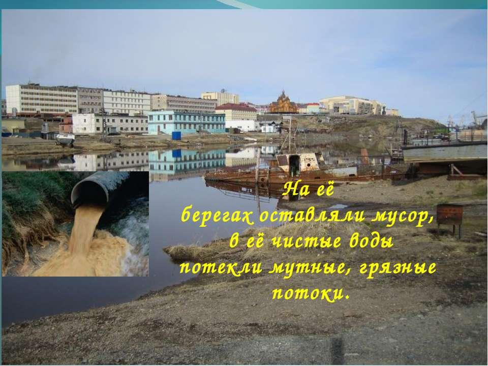 На её берегах оставляли мусор, в её чистые воды потекли мутные, грязные потоки.