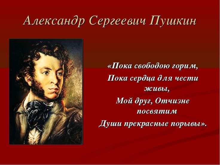 Александр Сергеевич Пушкин «Пока свободою горим, Пока сердца для чести живы, ...