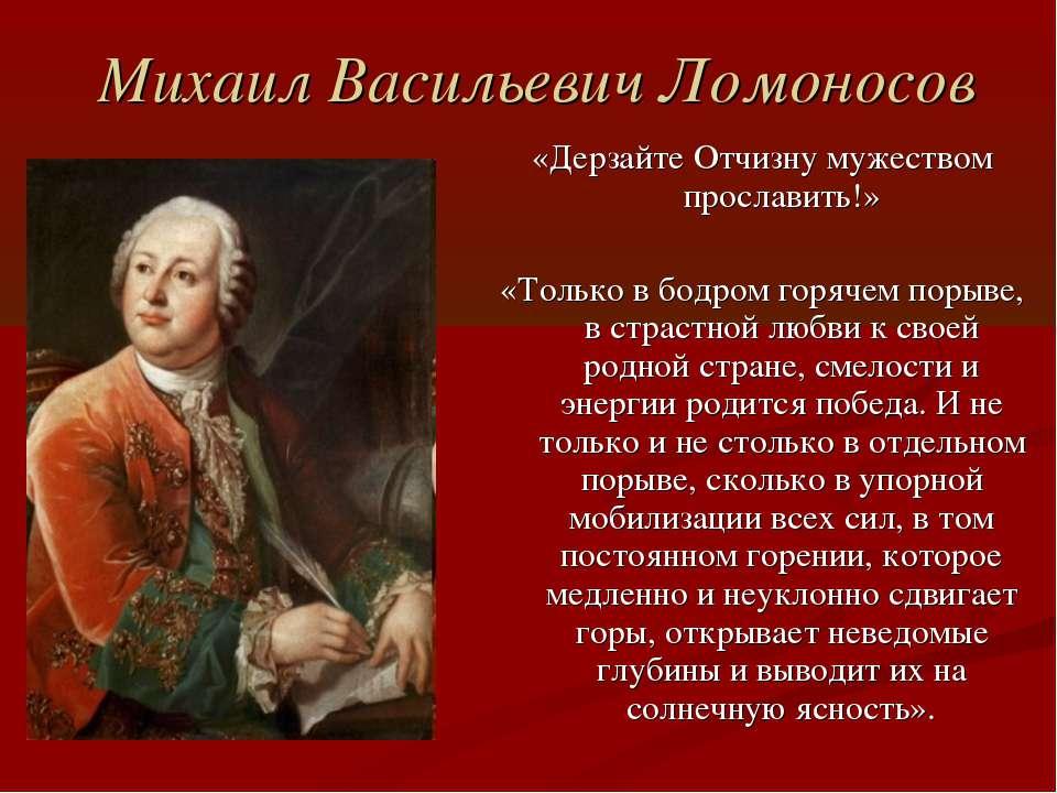 Михаил Васильевич Ломоносов «Дерзайте Отчизну мужеством прославить!» «Только ...