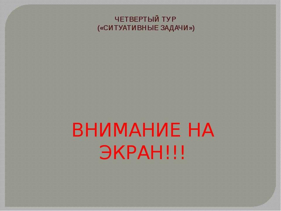 ЧЕТВЕРТЫЙ ТУР («СИТУАТИВНЫЕ ЗАДАЧИ») ВНИМАНИЕ НА ЭКРАН!!!