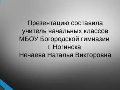 Презентацию составила учитель начальных классов МБОУ Богородской гимназии г. ...