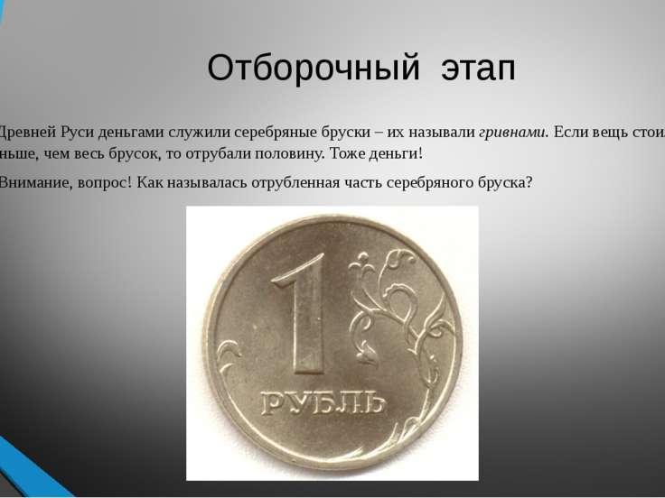 Отборочный этап В Древней Руси деньгами служили серебряные бруски – их называ...