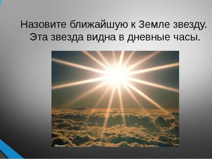 Назовите ближайшую к Земле звезду. Эта звезда видна в дневные часы.