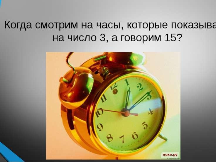 Когда смотрим на часы, которые показывают на число 3, а говорим 15?