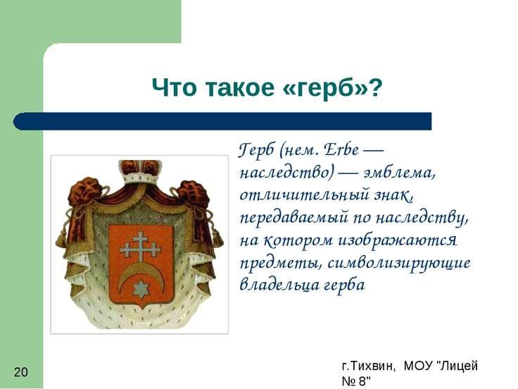 """г.Тихвин, МОУ """"Лицей № 8"""" * Что такое «герб»? Герб (нем.Erbe— наследство)—..."""