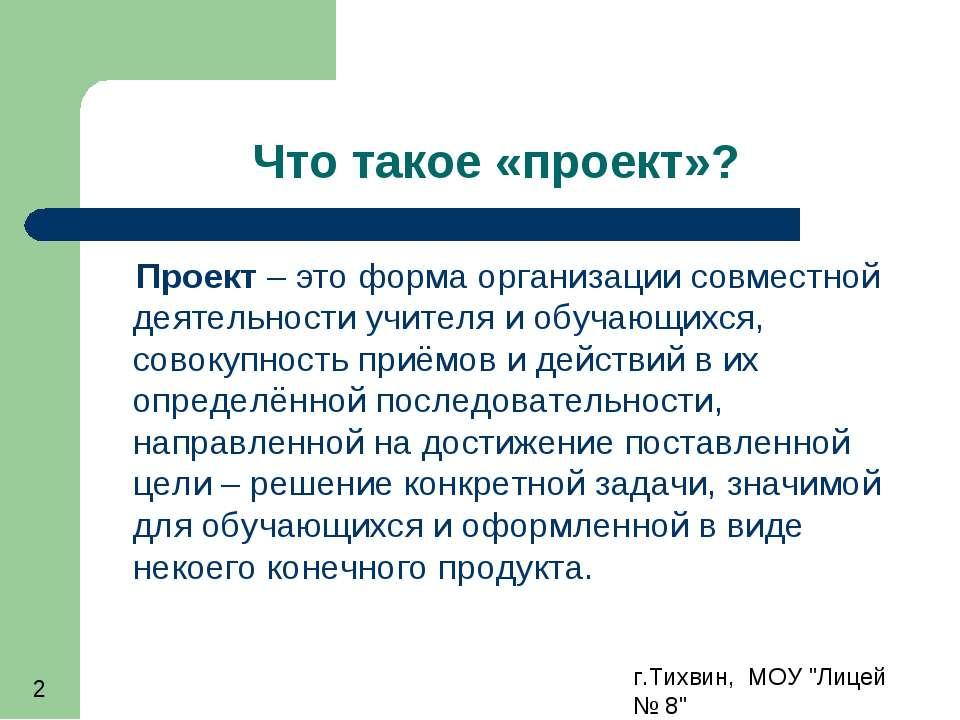 """г.Тихвин, МОУ """"Лицей № 8"""" * Что такое «проект»? Проект – это форма организаци..."""