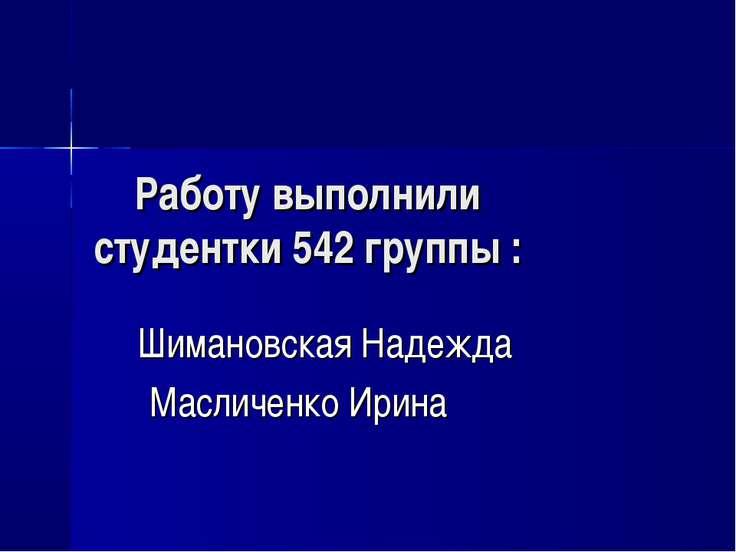 Работу выполнили студентки 542 группы : Шимановская Надежда Масличенко Ирина