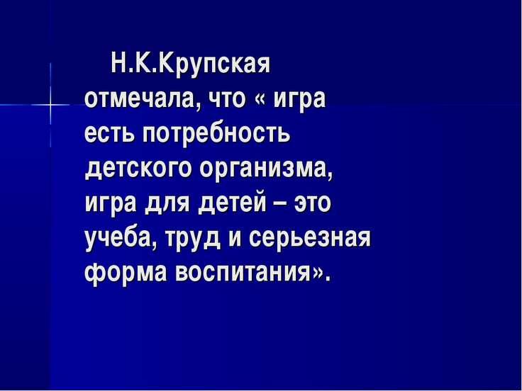 Н.К.Крупская отмечала, что « игра есть потребность детского организма, игра д...