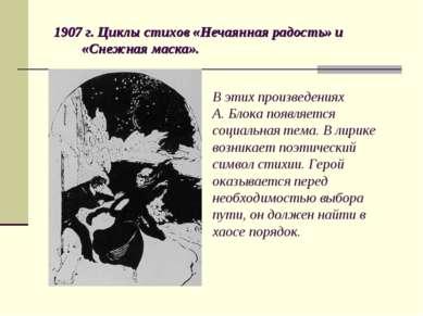 1907 г. Циклы стихов «Нечаянная радость» и «Снежная маска». В этих произведен...