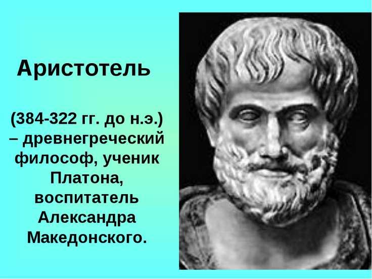 Аристотель (384-322 гг. до н.э.) – древнегреческий философ, ученик Платона, в...