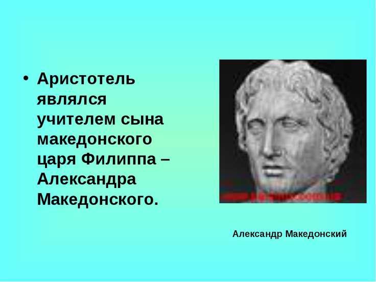 Аристотель являлся учителем сына македонского царя Филиппа – Александра Макед...