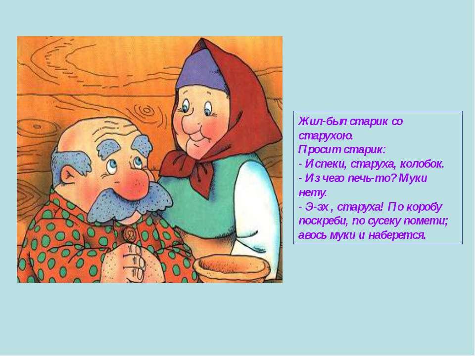 Жил-был старик со старухою. Просит старик: - Испеки, старуха, колобок. - Из ч...