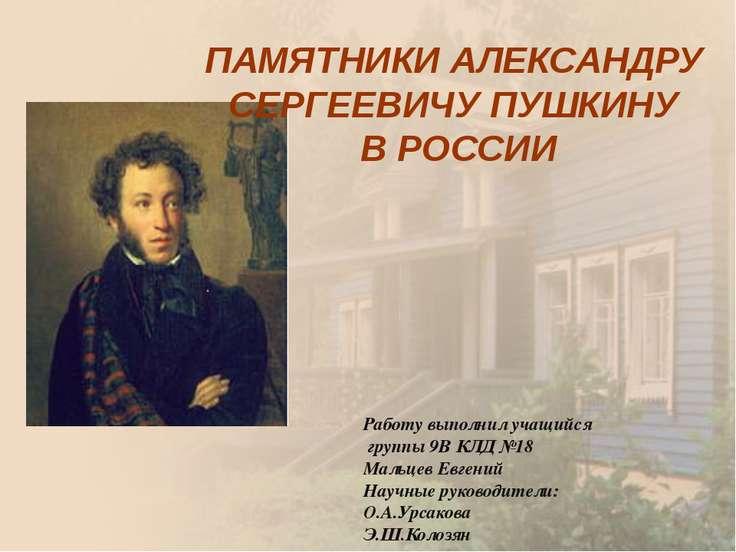 ПАМЯТНИКИ АЛЕКСАНДРУ СЕРГЕЕВИЧУ ПУШКИНУ В РОССИИ Работу выполнил учащийся гру...