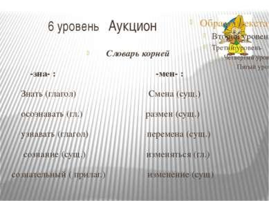 6 уровень Аукцион Словарь корней -зна- : -мен- : Знать (глагол) Смена (сущ.) ...