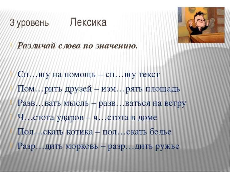 3 уровень Лексика Различай слова по значению. Сп…шу на помощь – сп…шу текст П...