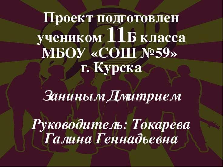 Проект подготовлен учеником 11Б класса МБОУ «СОШ №59» г. Курска Заниным Дмитр...