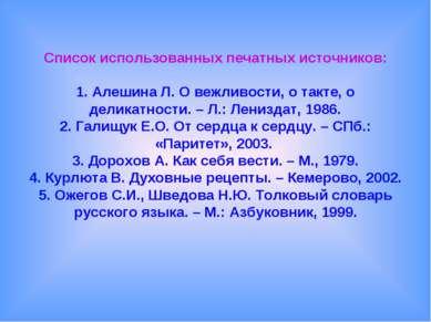 Список использованных печатных источников: 1. Алешина Л. О вежливости, о такт...