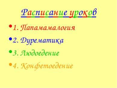 Расписание уроков 1. Папамамалогия 2. Дурематика 3. Людоедение 4. Конфетоедение