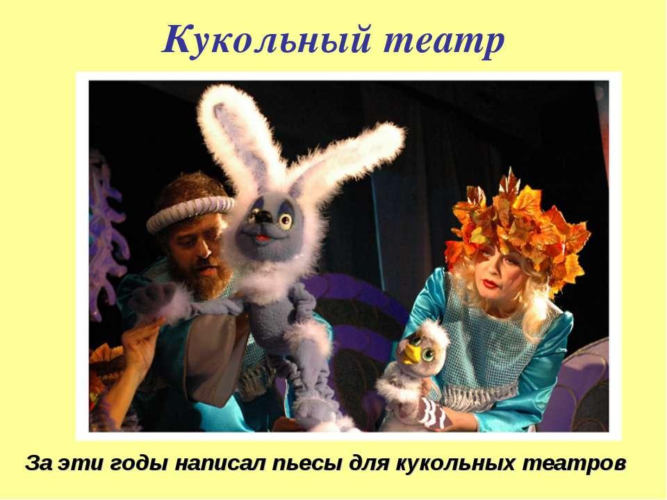 Кукольный театр За эти годы написал пьесы для кукольных театров