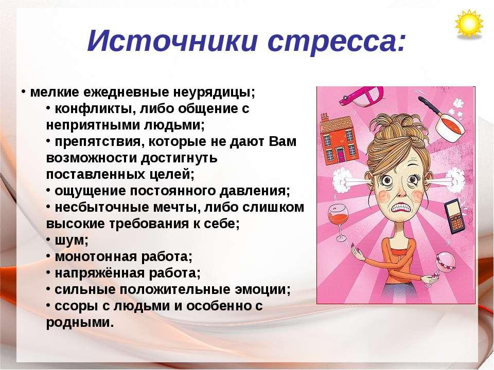 Источники стресса: мелкие ежедневные неурядицы; конфликты, либо общение с неп...