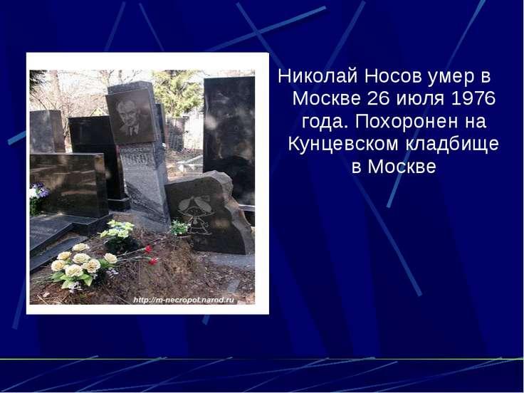 Николай Носов умер в Москве 26 июля 1976 года. Похоронен на Кунцевском кладби...