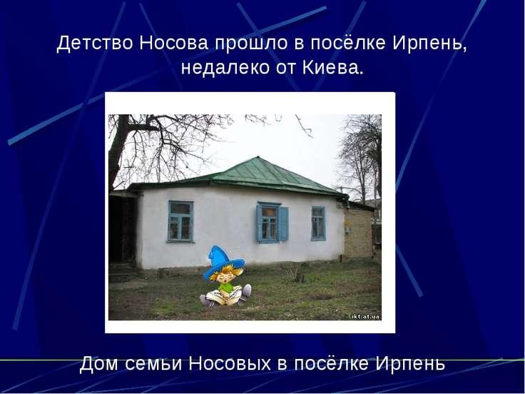 Детство Носова прошло в посёлке Ирпень, недалеко от Киева. Дом семьи Носовых ...