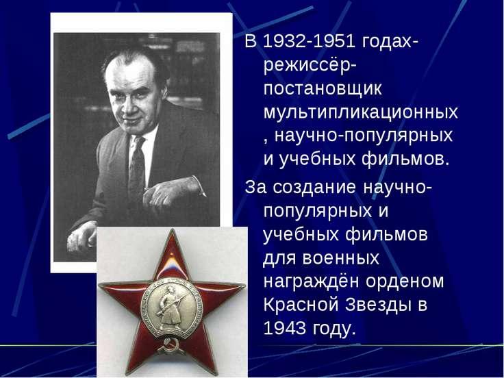 В 1932-1951 годах-режиссёр-постановщик мультипликационных, научно-популярных ...