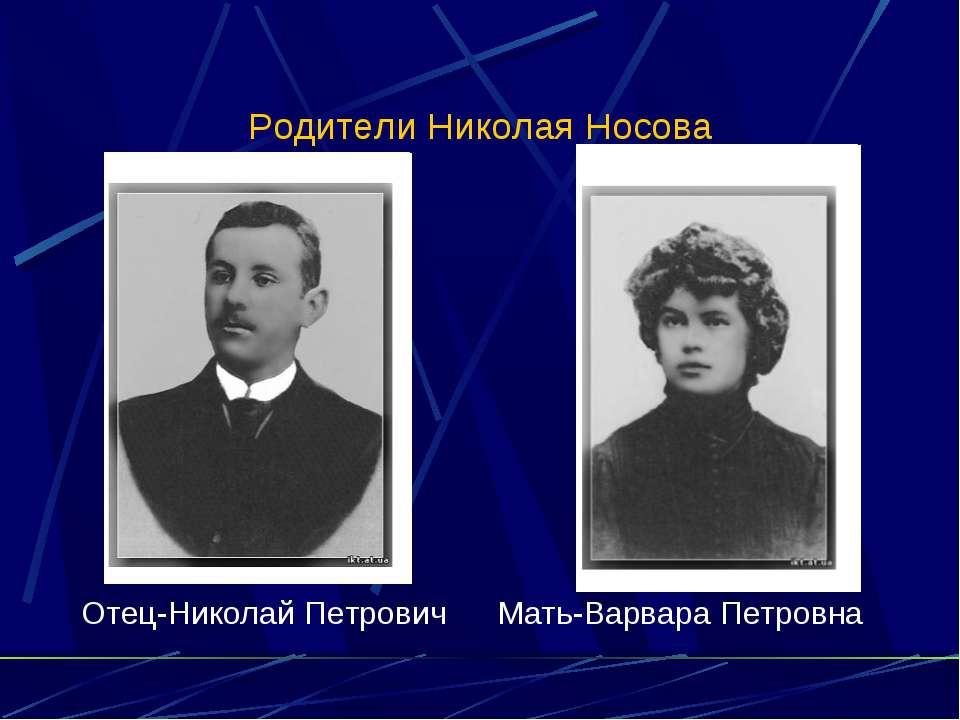 Родители Николая Носова Отец-Николай Петрович Мать-Варвара Петровна