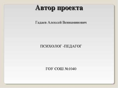 Автор проекта Гадаев Алексей Вениаминович ПСИХОЛОГ -ПЕДАГОГ ГОУ СОШ №1040