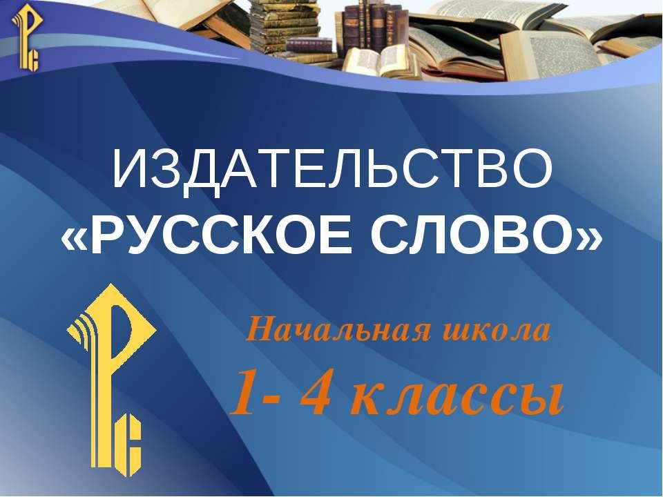 ИЗДАТЕЛЬСТВО «РУССКОЕ СЛОВО» Начальная школа 1- 4 классы