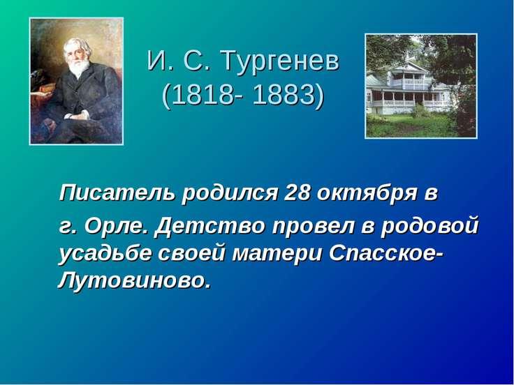 И. С. Тургенев (1818- 1883) Писатель родился 28 октября в г. Орле. Детство пр...