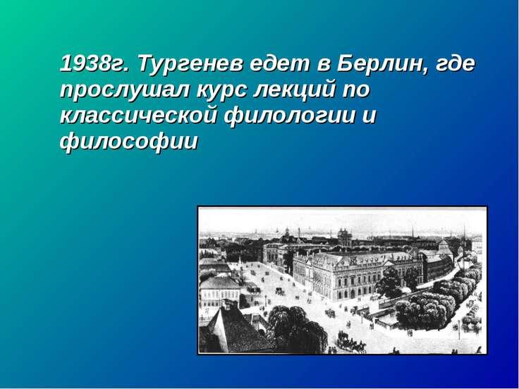 1938г. Тургенев едет в Берлин, где прослушал курс лекций по классической фило...