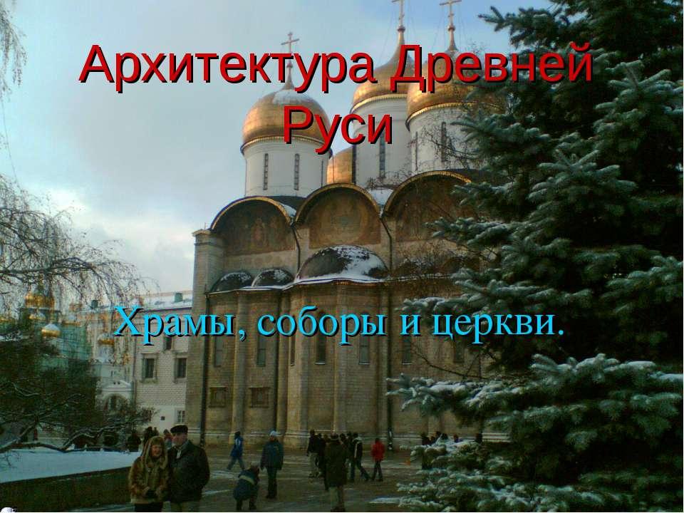 Архитектура Древней Руси Храмы, соборы и церкви.