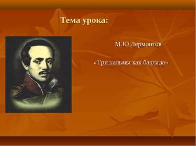 Тема урока: М.Ю Лермонтов «Три пальмы как баллада»