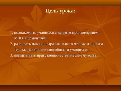 Цель урока: 1. познакомить учащихся с данным произведением М.Ю. Лермонтова; 2...
