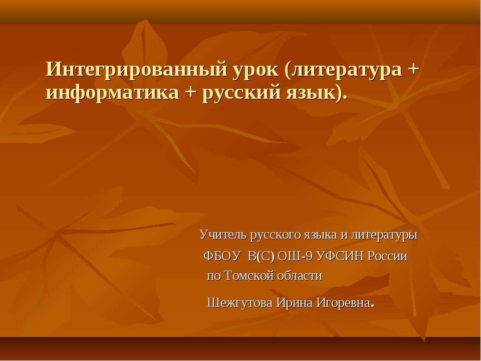 Интегрированный урок (литература + информатика + русский язык). Учитель русск...