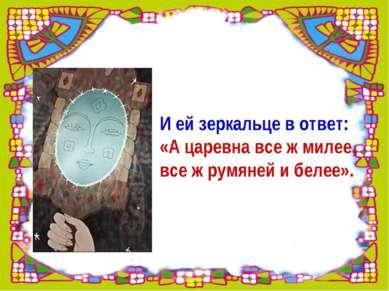 И ей зеркальце в ответ: «А царевна все ж милее, все ж румяней и белее».