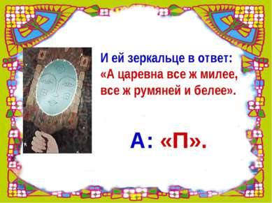 И ей зеркальце в ответ: «А царевна все ж милее, все ж румяней и белее». А: «П».