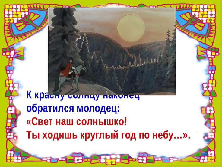 К красну солнцу наконец обратился молодец: «Свет наш солнышко! Ты ходишь круг...