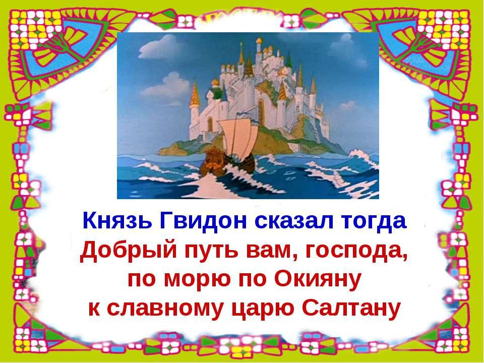 Князь Гвидон сказал тогда Добрый путь вам, господа, по морю по Окияну к славн...