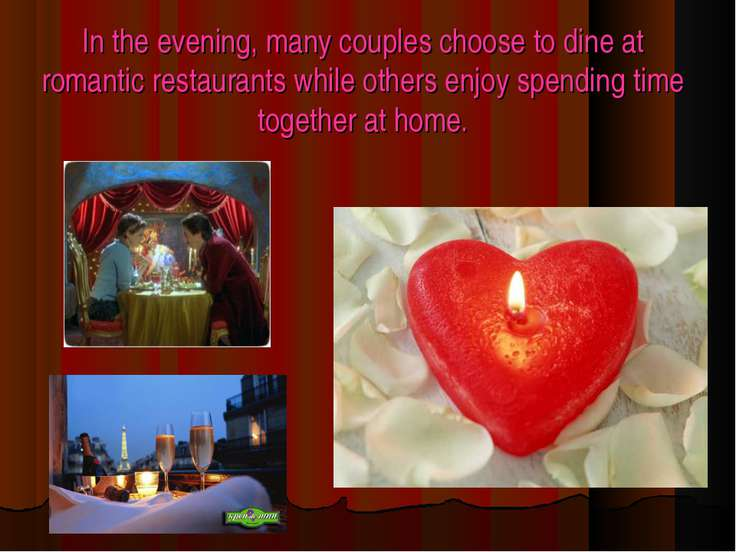 In the evening, many couples choose to dine at romantic restaurants while oth...