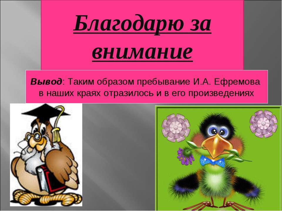 Благодарю за внимание Вывод: Таким образом пребывание И.А. Ефремова в наших к...