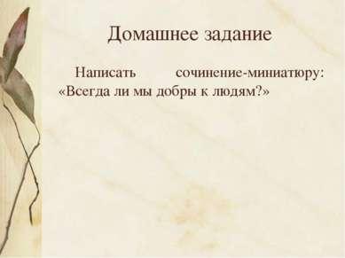 Домашнее задание Написать сочинение-миниатюру: «Всегда ли мы добры к людям?»
