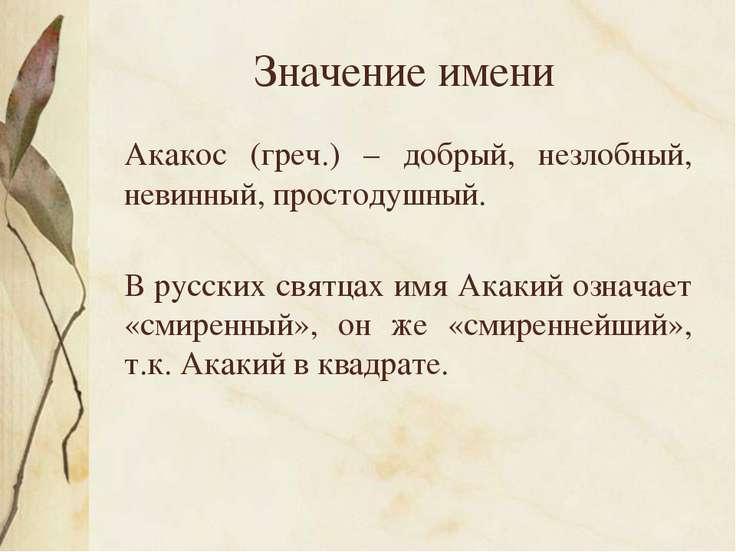 Значение имени Акакос (греч.) – добрый, незлобный, невинный, простодушный. В ...