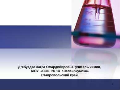 Дгебуадзе Загра Омардибировна, учитель химии, МОУ «СОШ № 14 г.Зеленокумска» С...