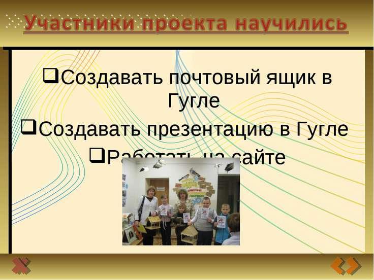 Создавать почтовый ящик в Гугле Создавать презентацию в Гугле Работать на сайте