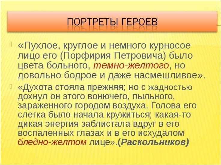«Пухлое, круглое и немного курносое лицо его (Порфирия Петровича) было цвета ...