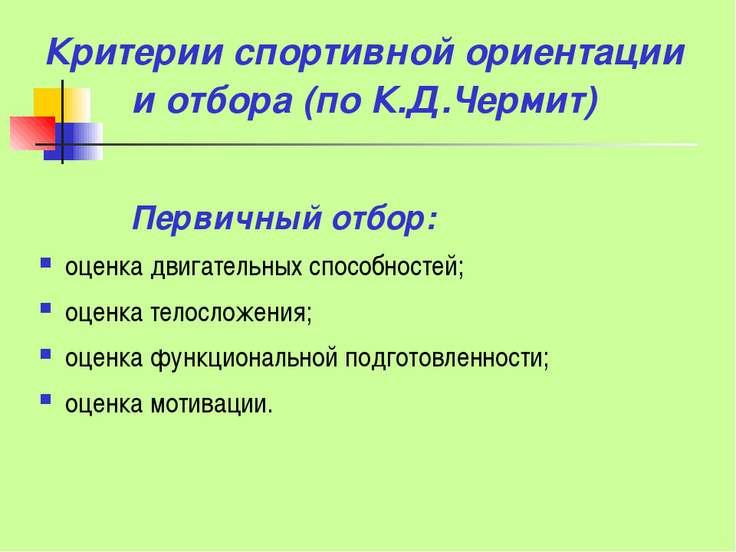 Критерии спортивной ориентации и отбора (по К.Д.Чермит) Первичный отбор: оцен...