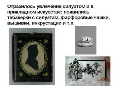 Отразилось увлечение силуэтом и в прикладном искусстве: появились табакерки с...
