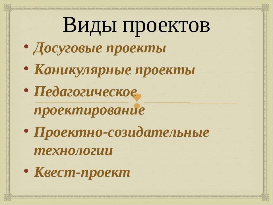 Виды проектов Досуговые проекты Каникулярные проекты Педагогическое проектиро...